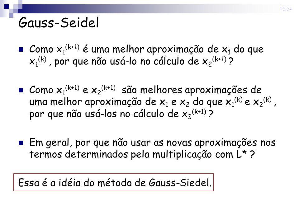 14 Nov 2008. 15:54 Gauss-Seidel Como x 1 (k+1) é uma melhor aproximação de x 1 do que x 1 (k), por que não usá-lo no cálculo de x 2 (k+1) ? Como x 1 (