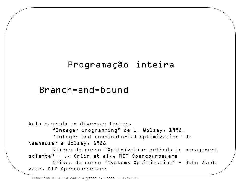 Franklina M. B. Toledo / Alysson M. Costa - ICMC/USP Programação inteira Branch-and-bound Aula baseada em diversas fontes: Integer programming de L. W