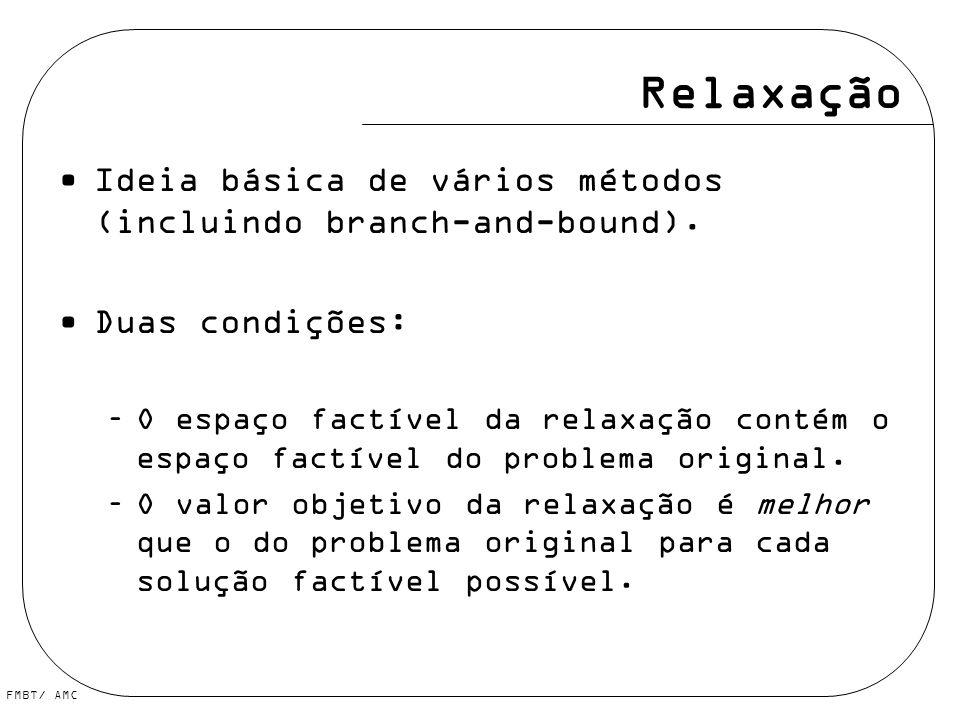 FMBT/ AMC Relaxação Ideia básica de vários métodos (incluindo branch-and-bound). Duas condições: –O espaço factível da relaxação contém o espaço factí