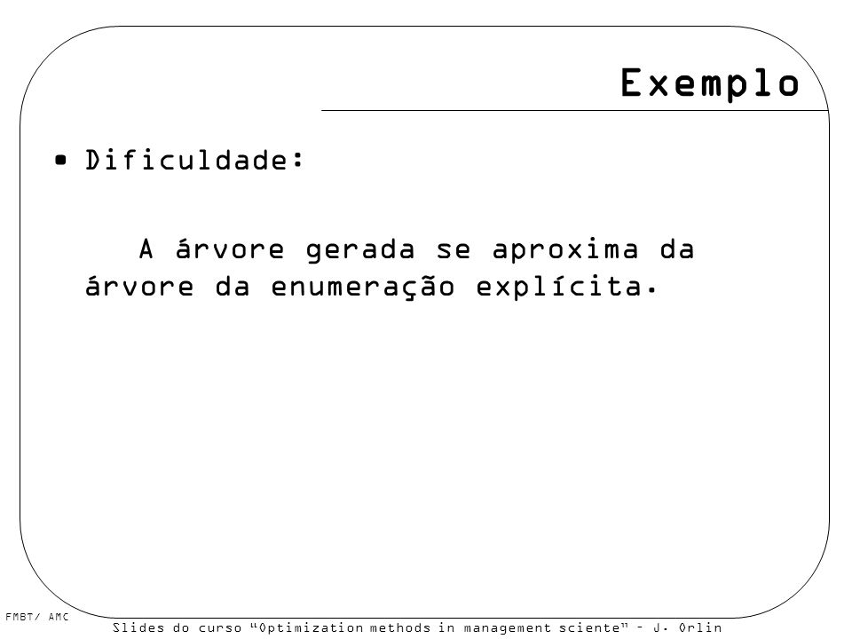 FMBT/ AMC Exemplo Dificuldade: A árvore gerada se aproxima da árvore da enumeração explícita. Slides do curso Optimization methods in management scien