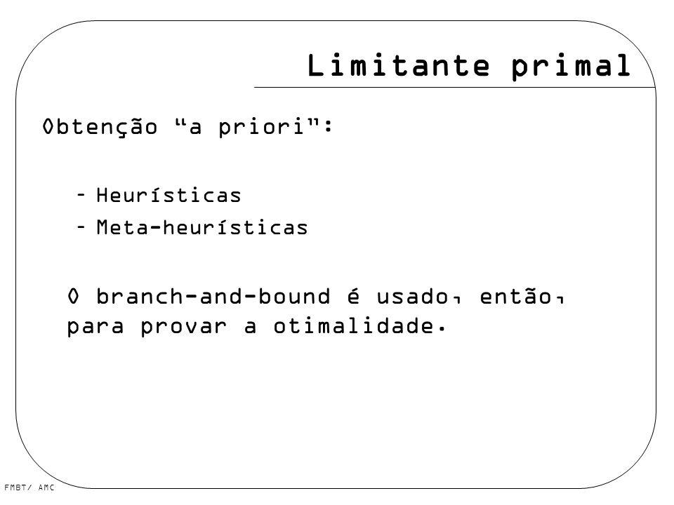 FMBT/ AMC Limitante primal Obtenção a priori: –Heurísticas –Meta-heurísticas O branch-and-bound é usado, então, para provar a otimalidade.