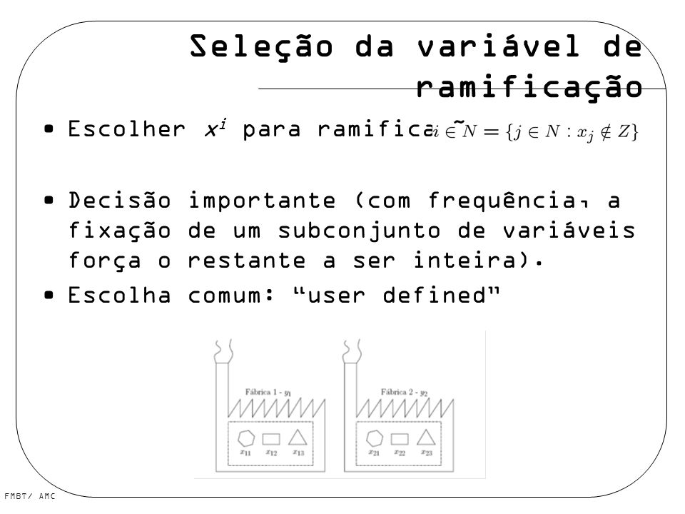 Seleção da variável de ramificação Escolher x i para ramificação com Decisão importante (com frequência, a fixação de um subconjunto de variáveis forç