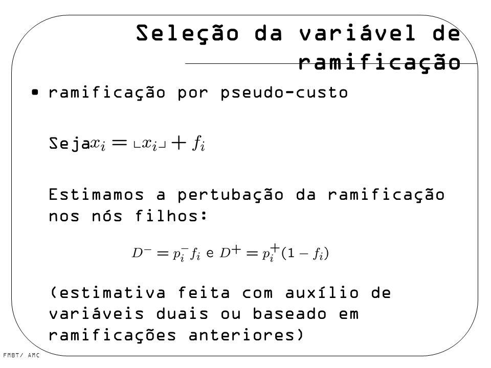 FMBT/ AMC Seleção da variável de ramificação ramificação por pseudo-custo Seja Estimamos a pertubação da ramificação nos nós filhos: (estimativa feita