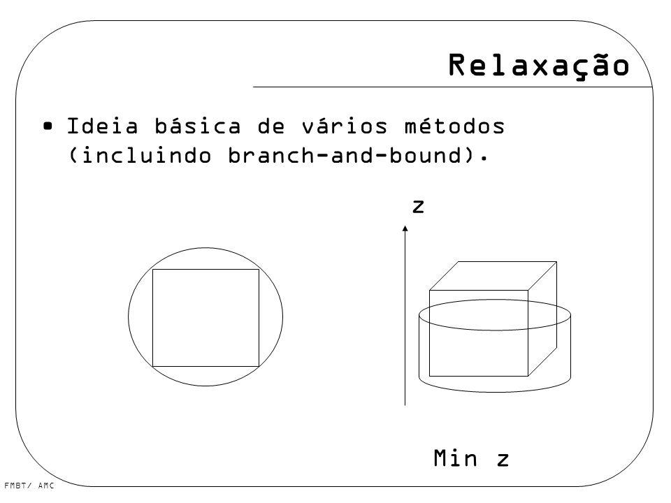 FMBT/ AMC Relaxação Ideia básica de vários métodos (incluindo branch-and-bound). z Min z