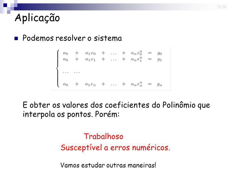8 May 2008. 19:56 Aplicação Podemos resolver o sistema E obter os valores dos coeficientes do Polinômio que interpola os pontos. Porém: Trabalhoso Sus