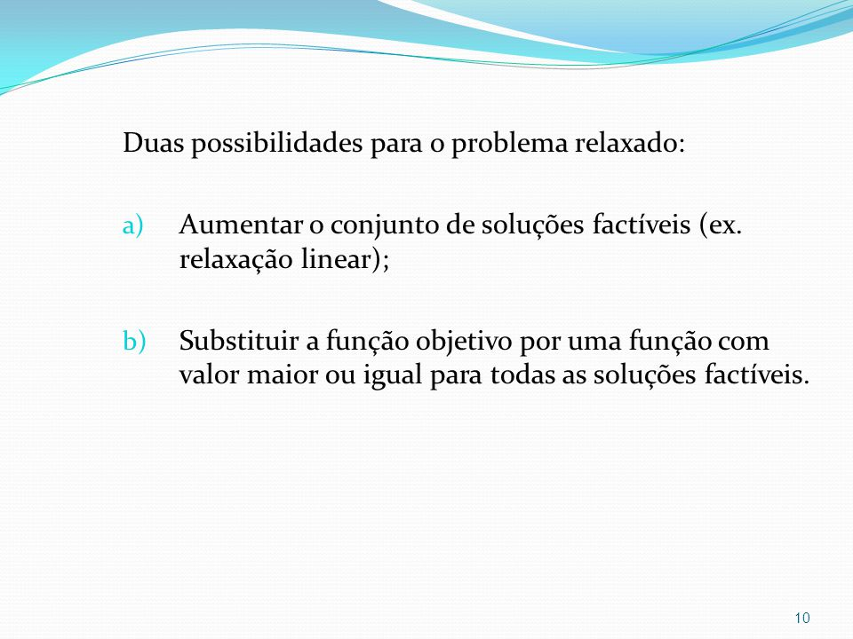 Duas possibilidades para o problema relaxado: a) Aumentar o conjunto de soluções factíveis (ex.