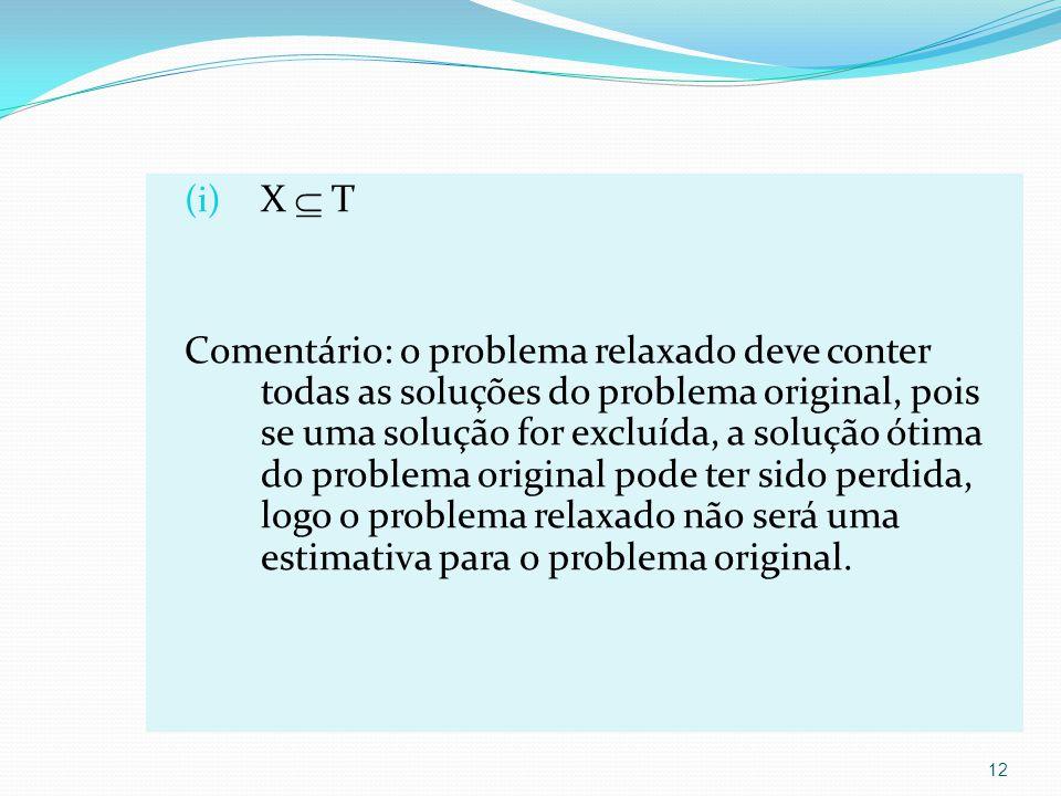 (i) X T Comentário: o problema relaxado deve conter todas as soluções do problema original, pois se uma solução for excluída, a solução ótima do problema original pode ter sido perdida, logo o problema relaxado não será uma estimativa para o problema original.