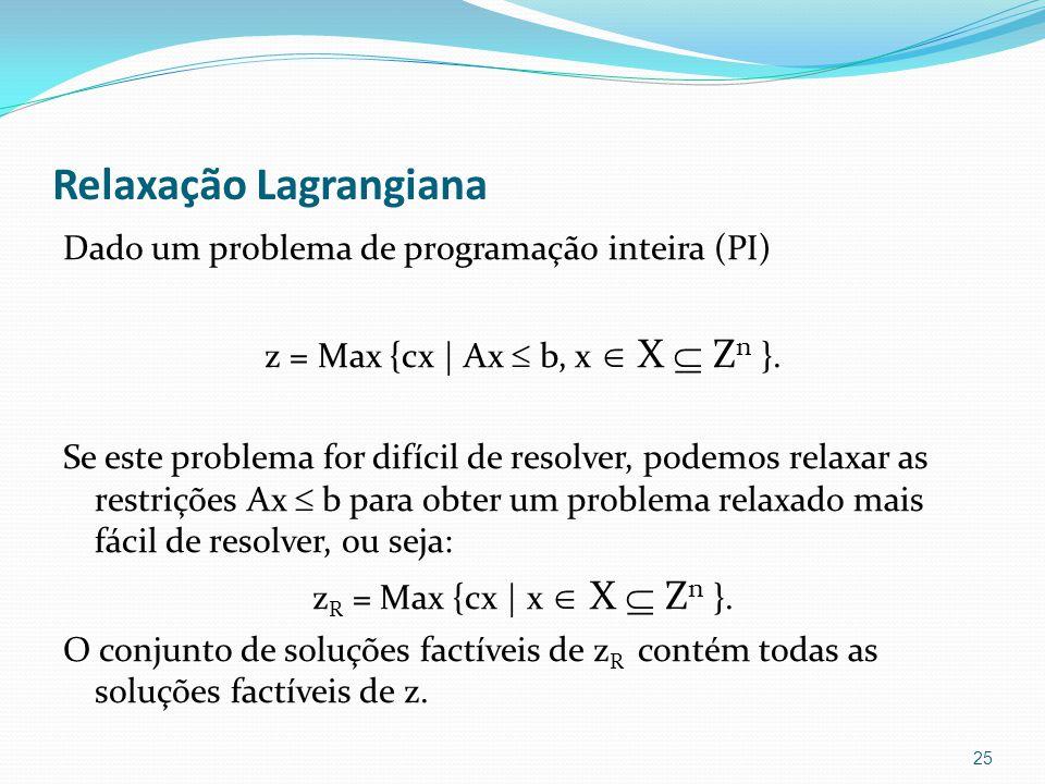 Relaxação Lagrangiana Dado um problema de programação inteira (PI) z = Max {cx | Ax b, x X Z n }.