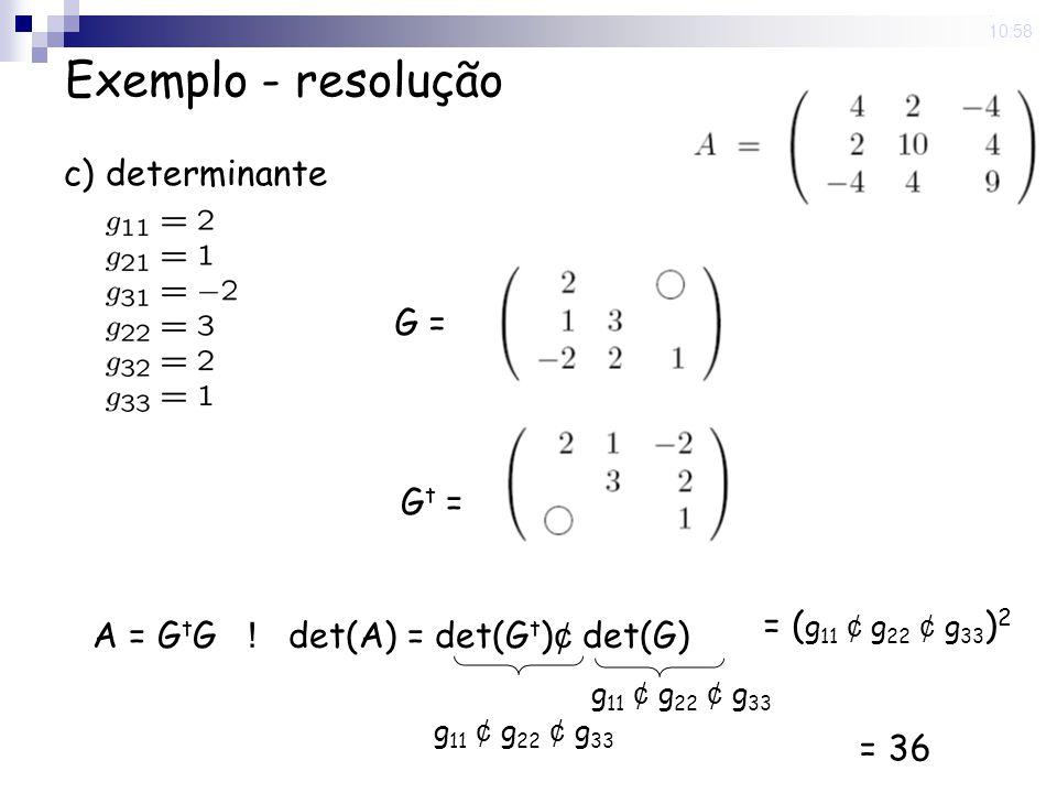 5 Nov 2008. 10:58 Exemplo - resolução c) determinante G = G t = A = G t G ! det(A) = det(G t ) ¢ det(G) g 11 ¢ g 22 ¢ g 33 = ( g 11 ¢ g 22 ¢ g 33 ) 2
