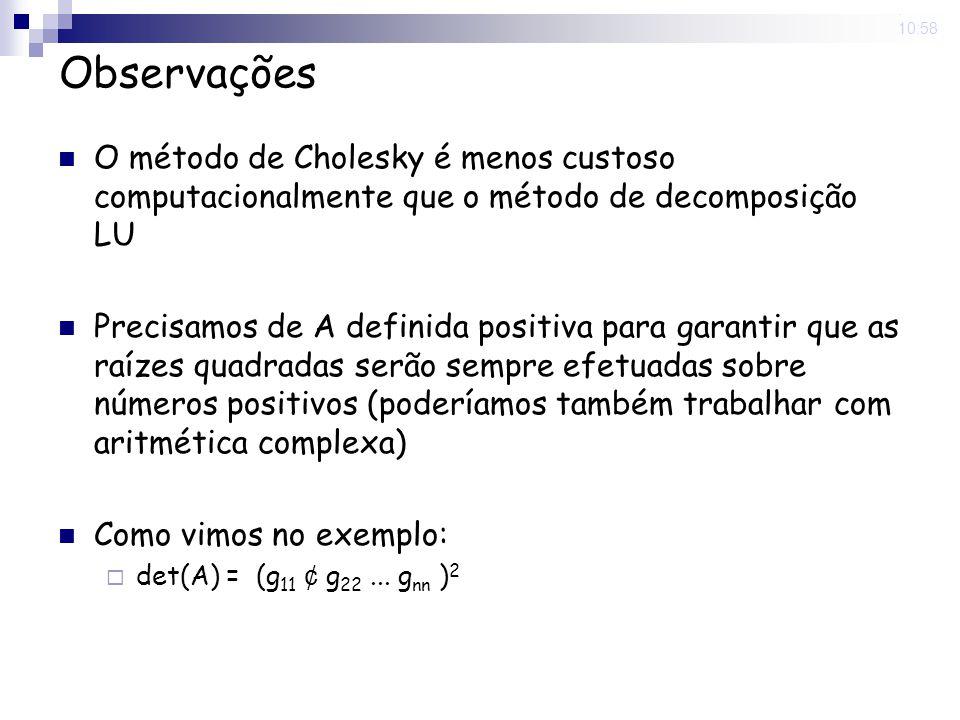 5 Nov 2008. 10:58 Observações O método de Cholesky é menos custoso computacionalmente que o método de decomposição LU Precisamos de A definida positiv