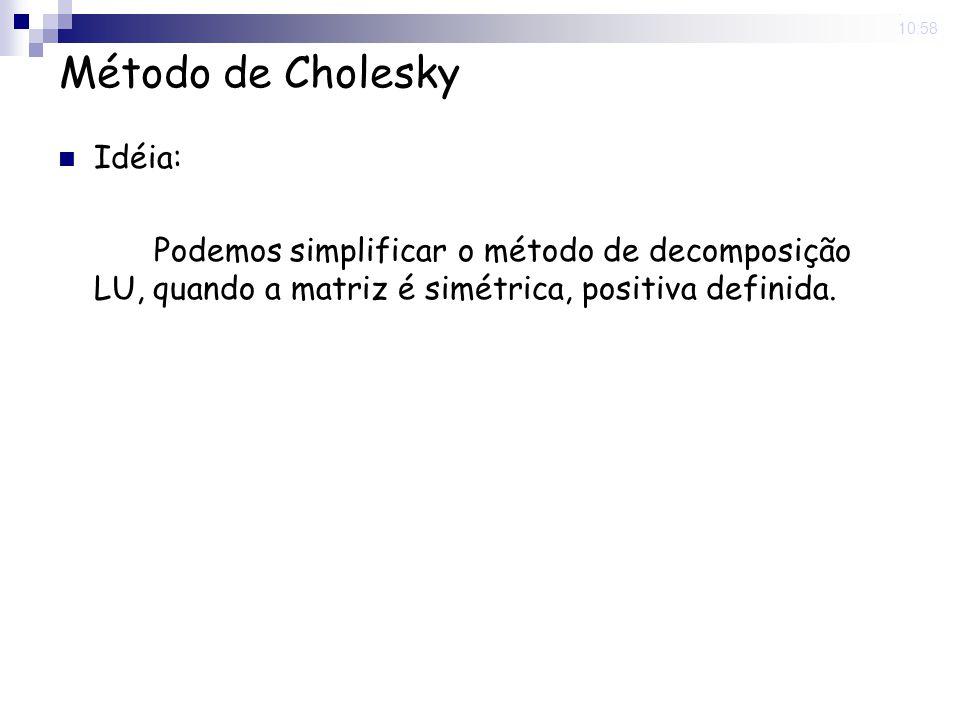 5 Nov 2008. 10:58 Método de Cholesky Idéia: Podemos simplificar o método de decomposição LU, quando a matriz é simétrica, positiva definida.