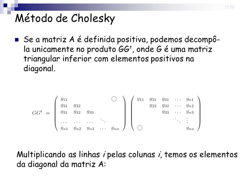 5 Nov 2008. 10:58 Método de Cholesky Se a matriz A é definida positiva, podemos decompô- la unicamente no produto GG t, onde G é uma matriz triangular
