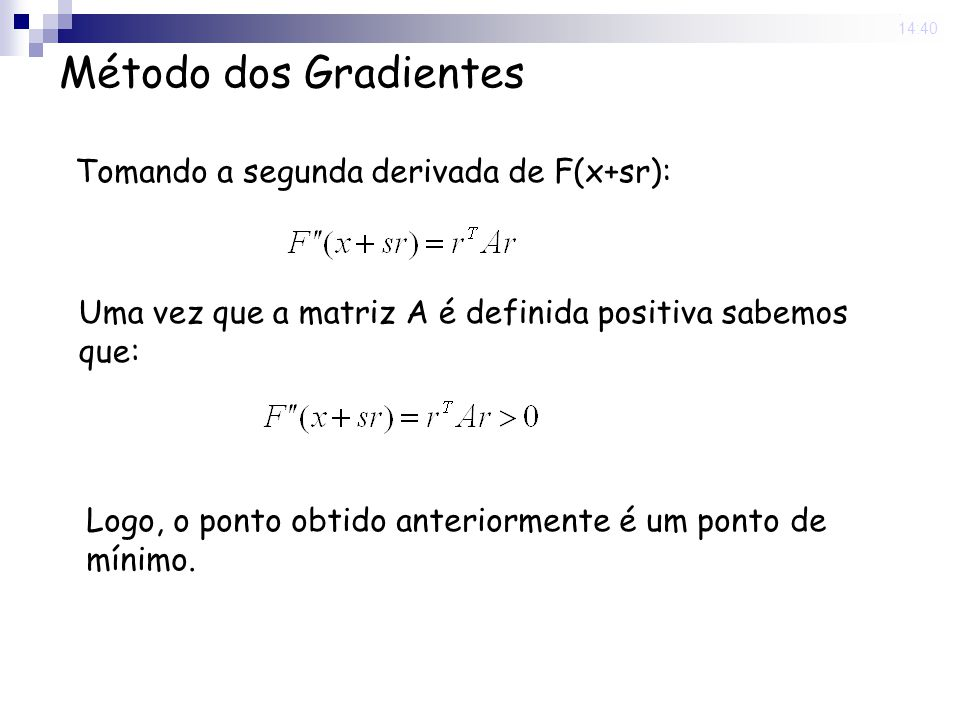 14 Nov 2008. 14:40 Método dos Gradientes Tomando a segunda derivada de F(x+sr): Uma vez que a matriz A é definida positiva sabemos que: Logo, o ponto