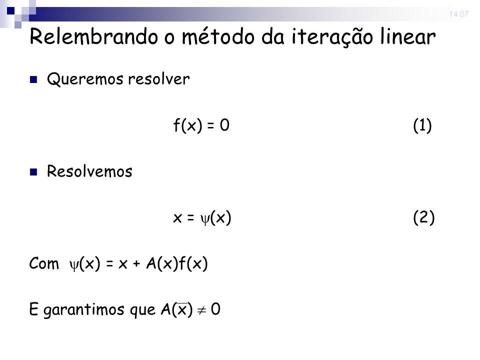 29 Aug 2008. 14:07 Relembrando o método da iteração linear Queremos resolver f(x) = 0(1) Resolvemos x = (x) (2) Com (x) = x + A(x)f(x) E garantimos qu