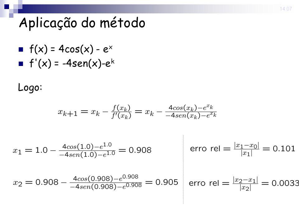 29 Aug 2008. 14:07 Aplicação do método f(x) = 4cos(x) - e x f'(x) = -4sen(x)-e k Logo: