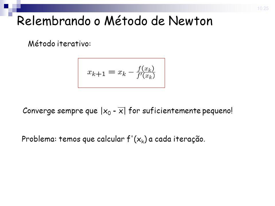 10:25 Relembrando o Método de Newton Método iterativo: Converge sempre que |x 0 - x| for suficientemente pequeno! Problema: temos que calcular f'(x k