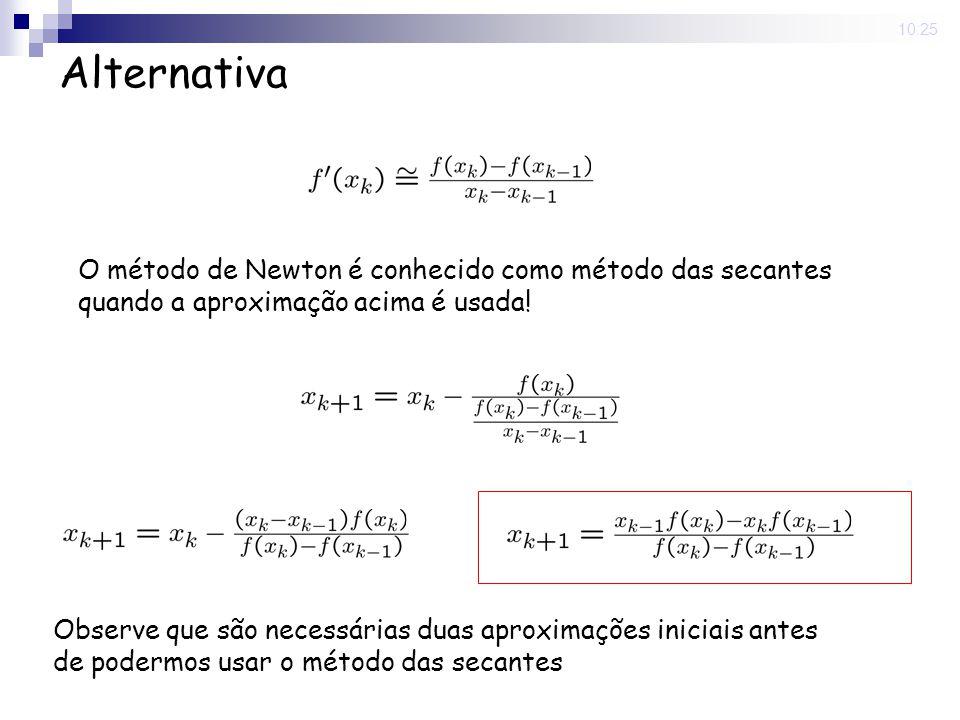 10:25 Alternativa O método de Newton é conhecido como método das secantes quando a aproximação acima é usada! Observe que são necessárias duas aproxim