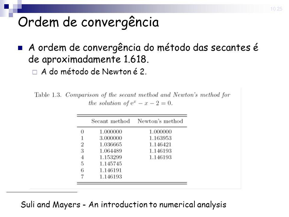 10:25 Ordem de convergência A ordem de convergência do método das secantes é de aproximadamente 1.618. A do método de Newton é 2. Suli and Mayers - An