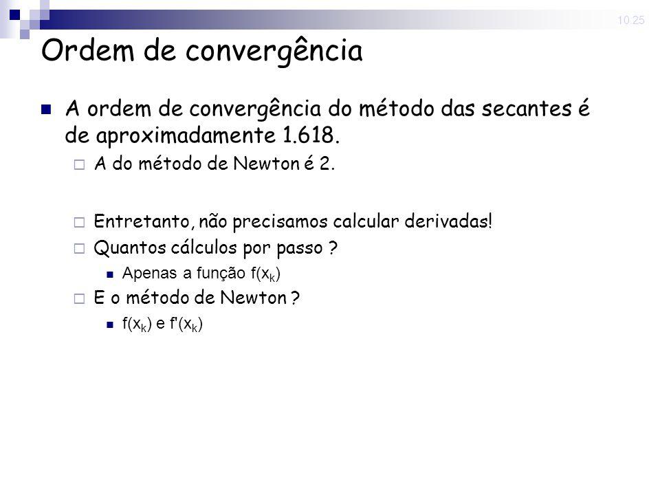 10:25 Ordem de convergência A ordem de convergência do método das secantes é de aproximadamente 1.618. A do método de Newton é 2. Entretanto, não prec