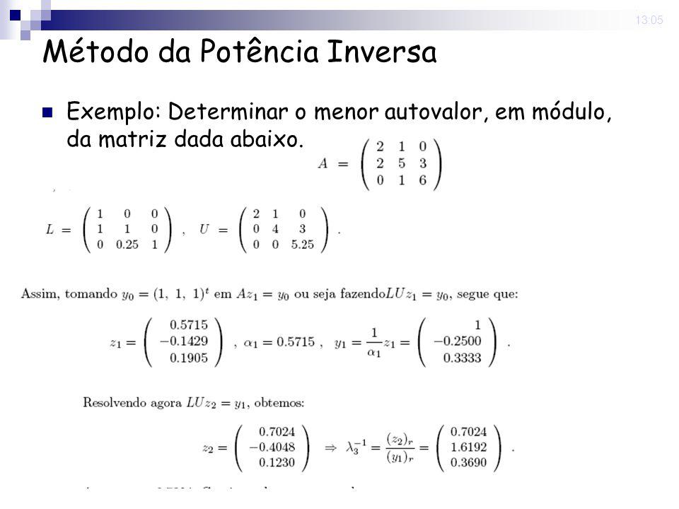9 Jun 2008. 13:05 Método da Potência Inversa Exemplo: Determinar o menor autovalor, em módulo, da matriz dada abaixo.