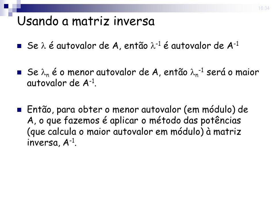 25 Nov 2008. 16:34 Usando a matriz inversa Se é autovalor de A, então -1 é autovalor de A -1 Se n é o menor autovalor de A, então n -1 será o maior au