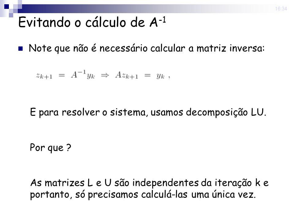 25 Nov 2008. 16:34 Evitando o cálculo de A -1 Note que não é necessário calcular a matriz inversa: E para resolver o sistema, usamos decomposição LU.