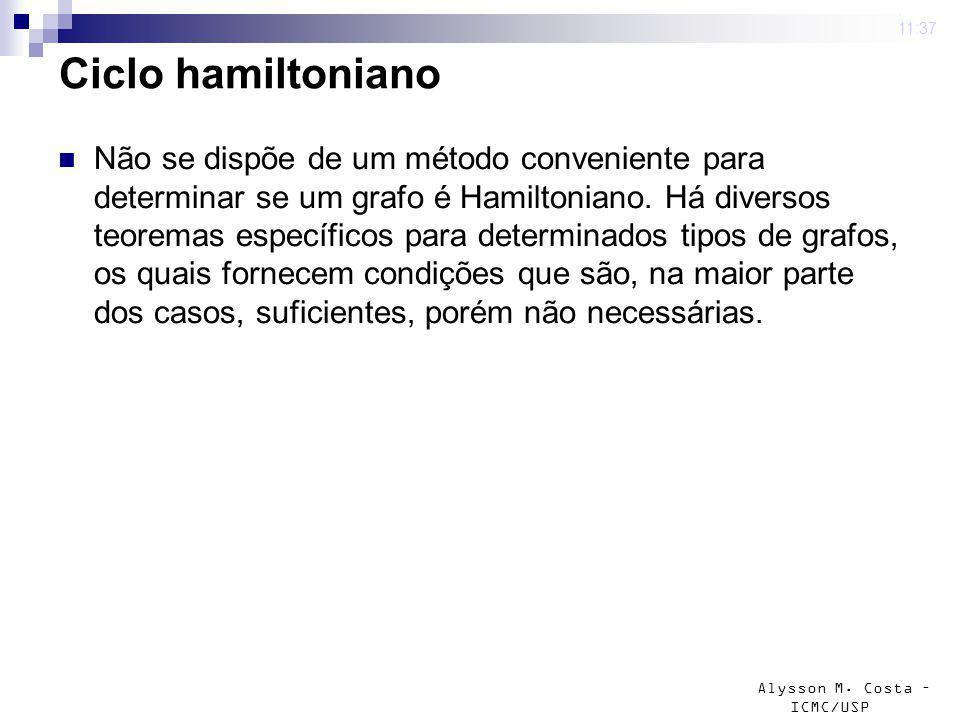 Alysson M. Costa – ICMC/USP Ciclo hamiltoniano Não se dispõe de um método conveniente para determinar se um grafo é Hamiltoniano. Há diversos teoremas