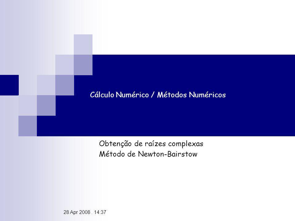 28 Apr 2008. 14:37 Cálculo Numérico / Métodos Numéricos Obtenção de raízes complexas Método de Newton-Bairstow