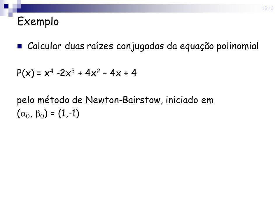 22 Sep 2008. 16:43 Exemplo Calcular duas raízes conjugadas da equação polinomial P(x) = x 4 -2x 3 + 4x 2 – 4x + 4 pelo método de Newton-Bairstow, inic