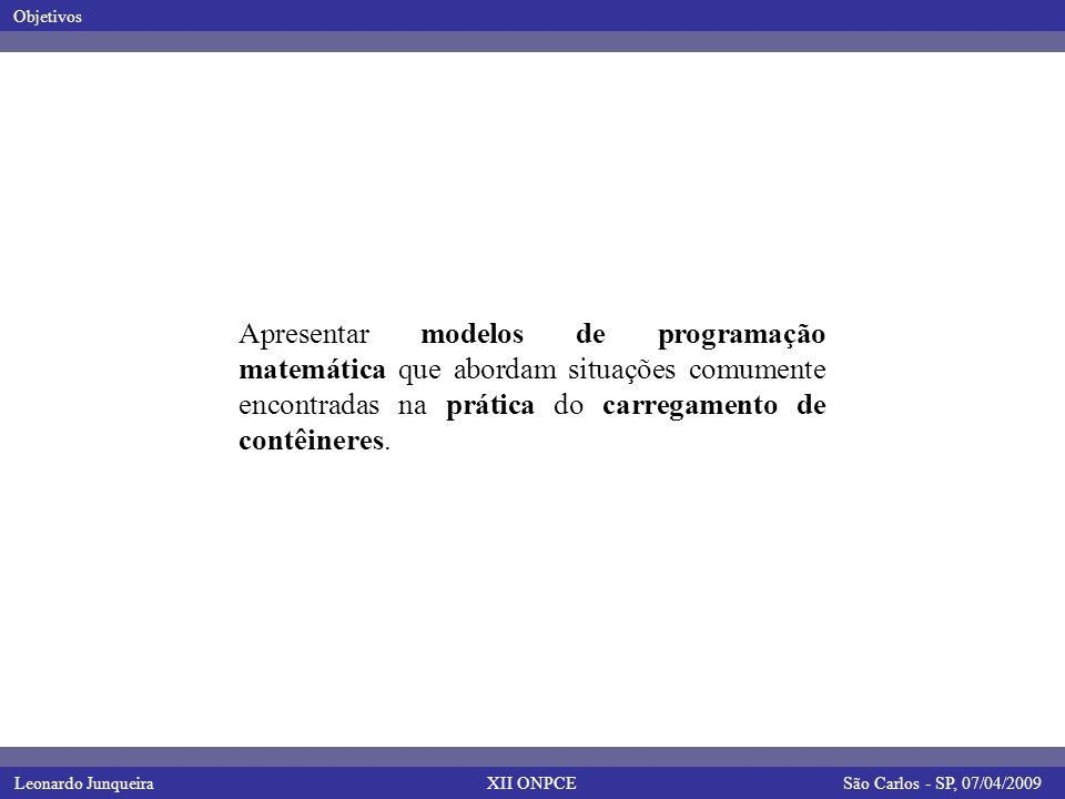 Leonardo JunqueiraSão Carlos - SP, 07/04/2009 Objetivos XII ONPCE Apresentar modelos de programação matemática que abordam situações comumente encontradas na prática do carregamento de contêineres.