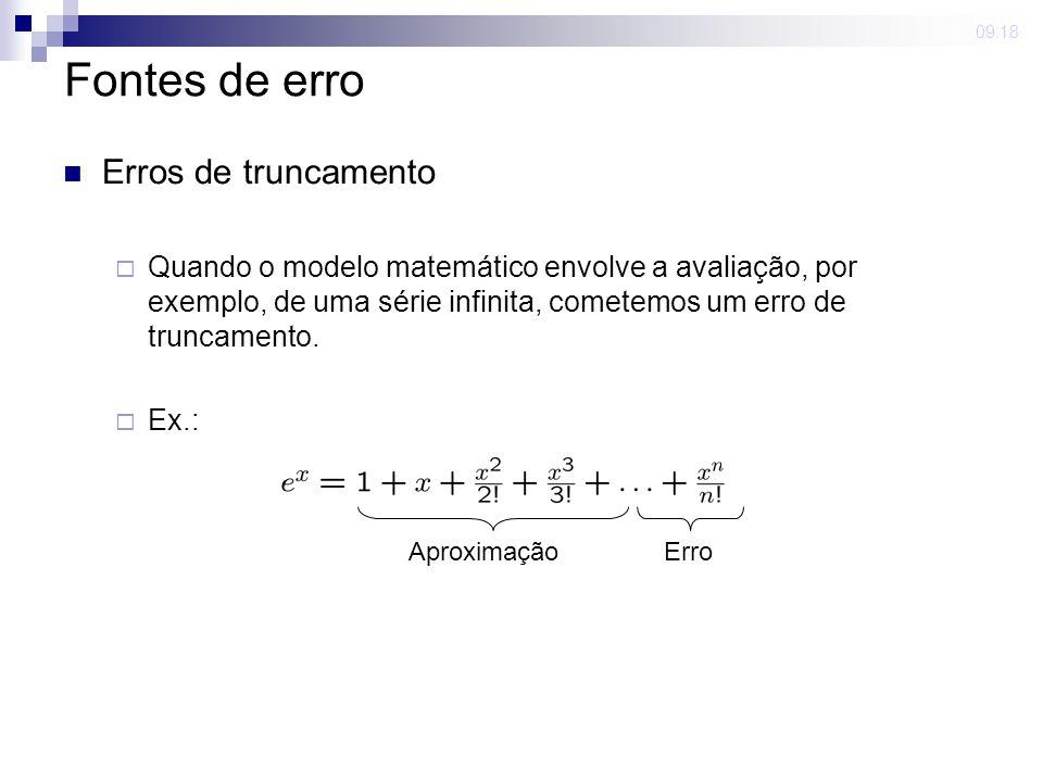09:18 Fontes de erro Erros de arredondamento Geralmente trabalhamos com uma aritmética de precisão finita (exemplo maior: computadores) Ex.: 1/3 = 0.333333...