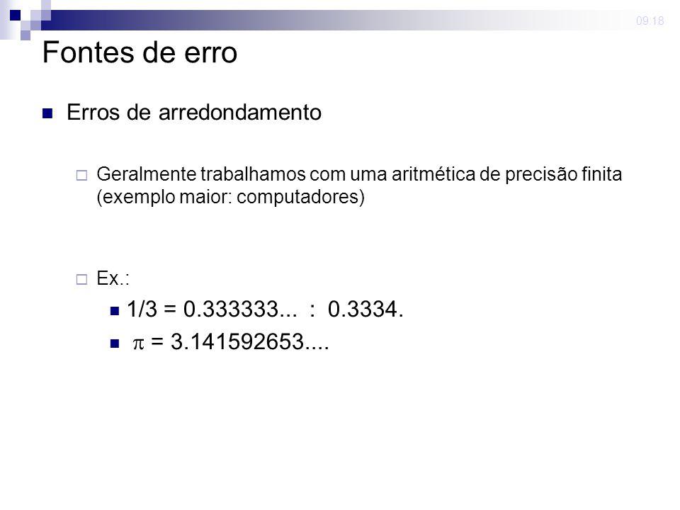 09:18 Fontes de erro Erros de arredondamento Geralmente trabalhamos com uma aritmética de precisão finita (exemplo maior: computadores) Ex.: 1/3 = 0.3