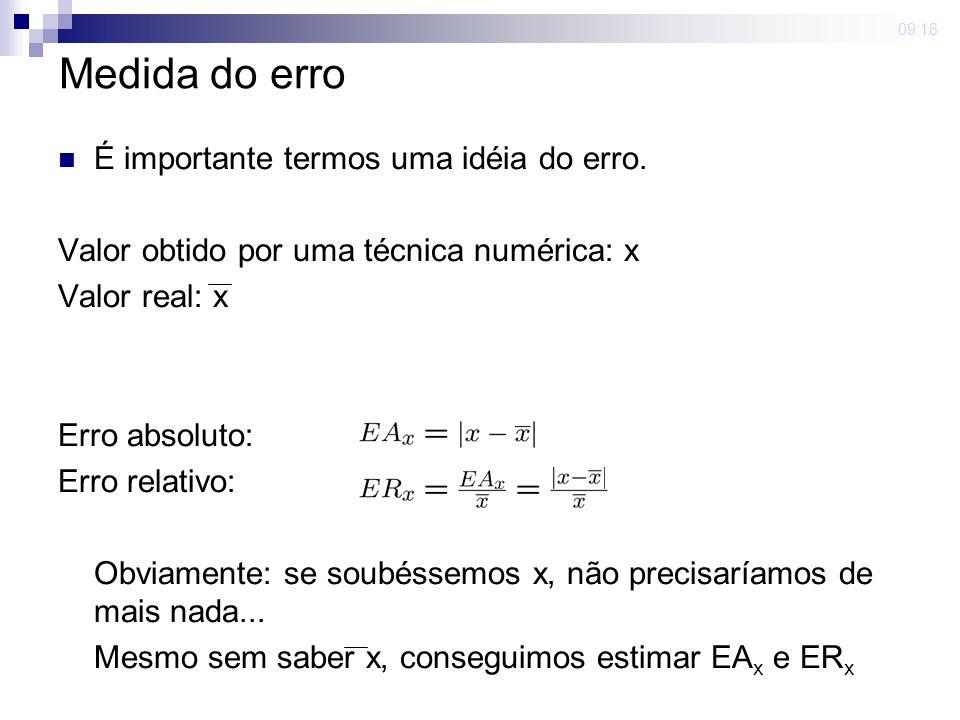 09:18 Medida do erro É importante termos uma idéia do erro. Valor obtido por uma técnica numérica: x Valor real: x Erro absoluto: Erro relativo: Obvia