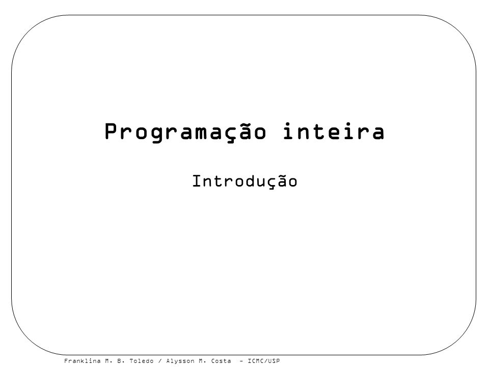 Franklina M. B. Toledo / Alysson M. Costa - ICMC/USP Programação inteira Introdução