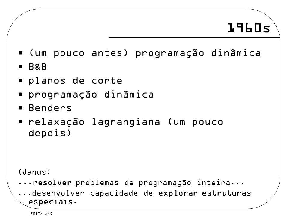FMBT/ AMC 1960s (um pouco antes) programação dinâmica B&B planos de corte programação dinâmica Benders relaxação lagrangiana (um pouco depois) (Janus)...resolver problemas de programação inteira......desenvolver capacidade de explorar estruturas especiais.