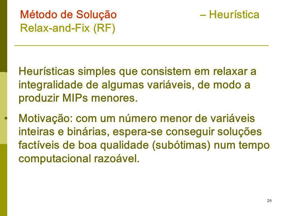 26 Método de Solução – Heurística Relax-and-Fix (RF) Heurísticas simples que consistem em relaxar a integralidade de algumas variáveis, de modo a prod