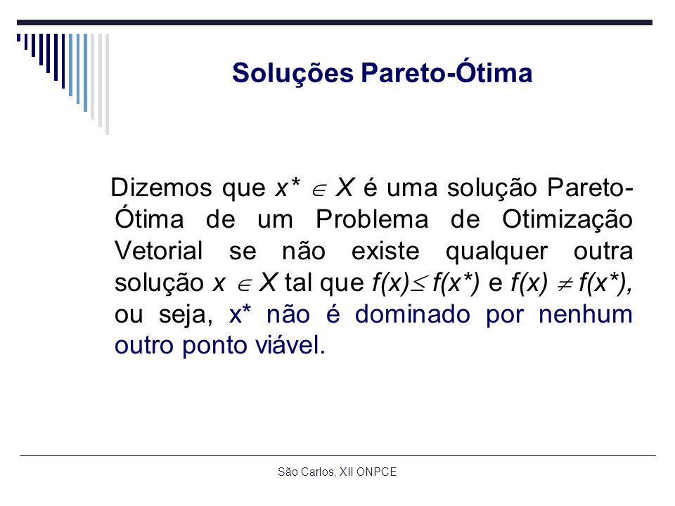 São Carlos, XII ONPCE Soluções Pareto-Ótima Dizemos que x* X é uma solução Pareto- Ótima de um Problema de Otimização Vetorial se não existe qualquer outra solução x X tal que f(x) f(x*) e f(x) f(x*), ou seja, x* não é dominado por nenhum outro ponto viável.