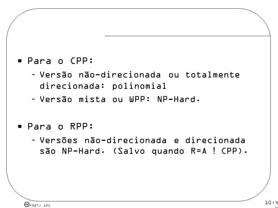 FMBT/ AMC 10:43 19 mar 2009. Para o CPP: –Versão não-direcionada ou totalmente direcionada: polinomial –Versão mista ou WPP: NP-Hard. Para o RPP: –Ver