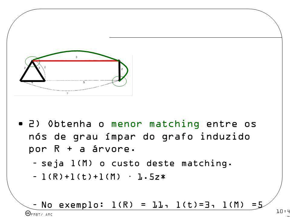 FMBT/ AMC 10:43 19 mar 2009. 2) Obtenha o menor matching entre os nós de grau ímpar do grafo induzido por R + a árvore. –seja l(M) o custo deste match