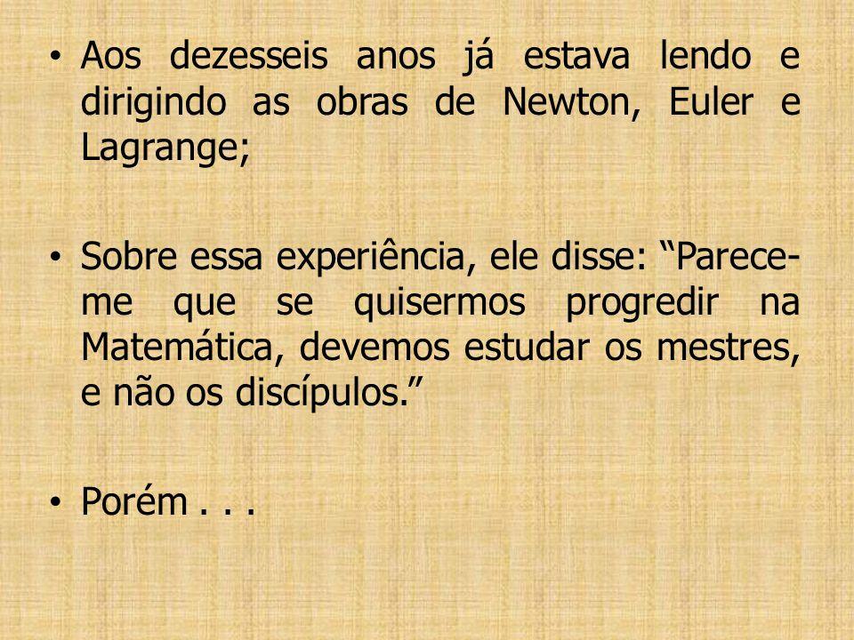 Aos dezesseis anos já estava lendo e dirigindo as obras de Newton, Euler e Lagrange; Sobre essa experiência, ele disse: Parece- me que se quisermos progredir na Matemática, devemos estudar os mestres, e não os discípulos.