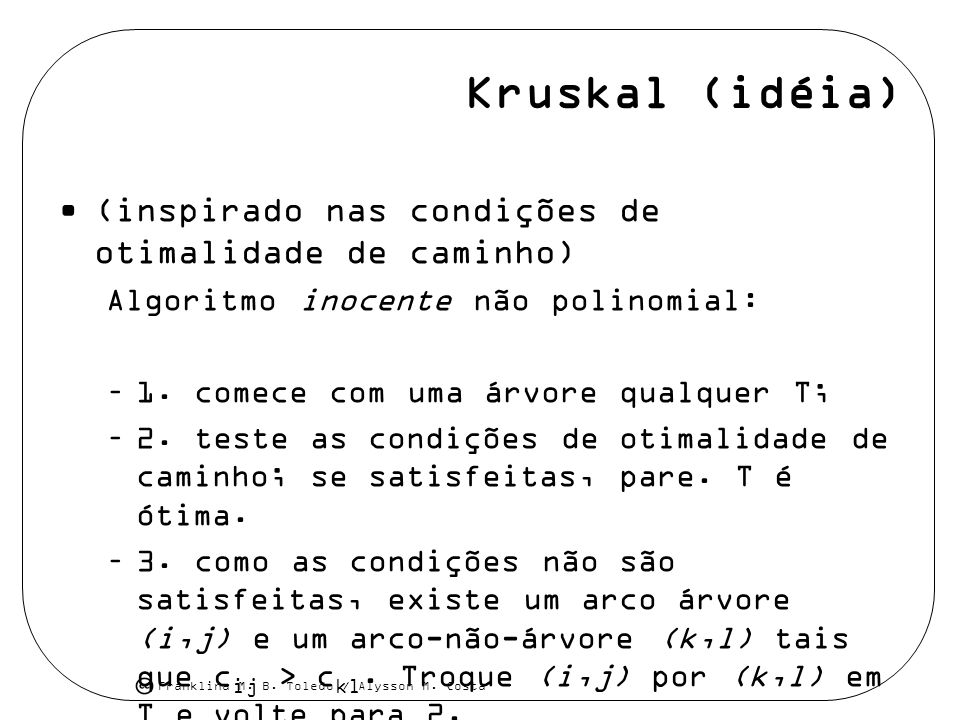 Franklina M. B. Toledo / Alysson M. Costa Kruskal (idéia) (inspirado nas condições de otimalidade de caminho) Algoritmo inocente não polinomial: –1. c