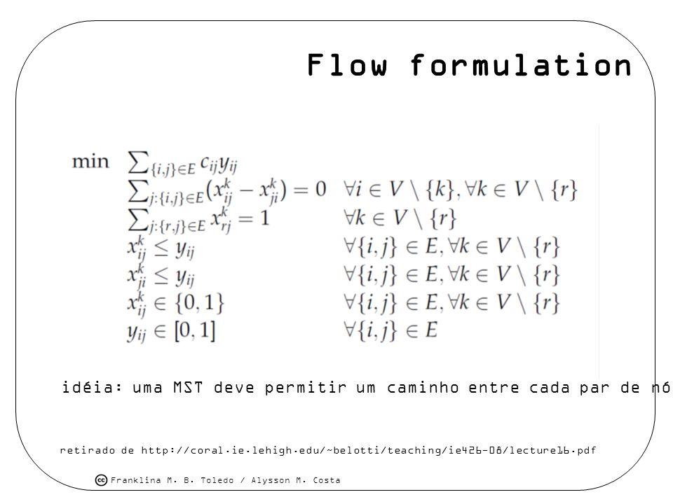 Franklina M. B. Toledo / Alysson M. Costa Flow formulation retirado de http://coral.ie.lehigh.edu/~belotti/teaching/ie426-08/lecture16.pdf idéia: uma