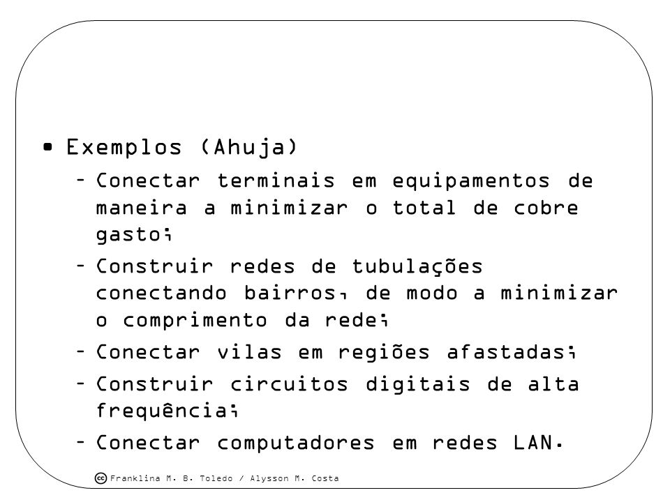 Franklina M. B. Toledo / Alysson M. Costa Exemplos (Ahuja) –Conectar terminais em equipamentos de maneira a minimizar o total de cobre gasto; –Constru