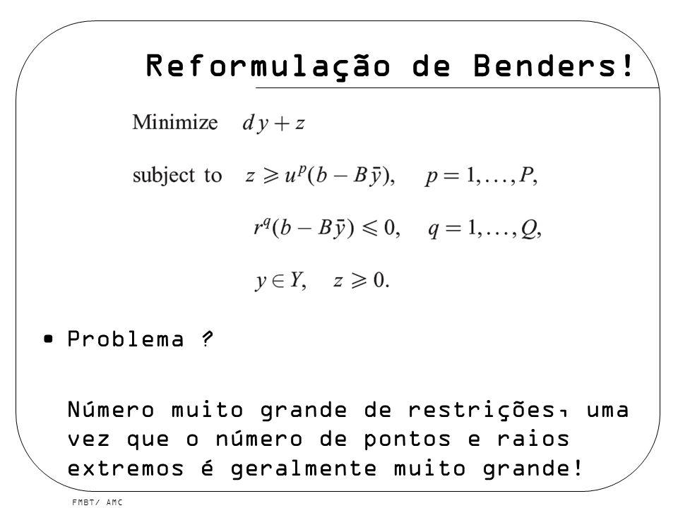 FMBT/ AMC Reformulação de Benders! Problema ? Número muito grande de restrições, uma vez que o número de pontos e raios extremos é geralmente muito gr