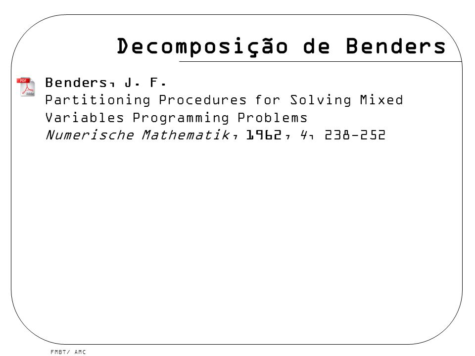 FMBT/ AMC Decomposição de Benders Benders, J. F. Partitioning Procedures for Solving Mixed Variables Programming Problems Numerische Mathematik, 1962,
