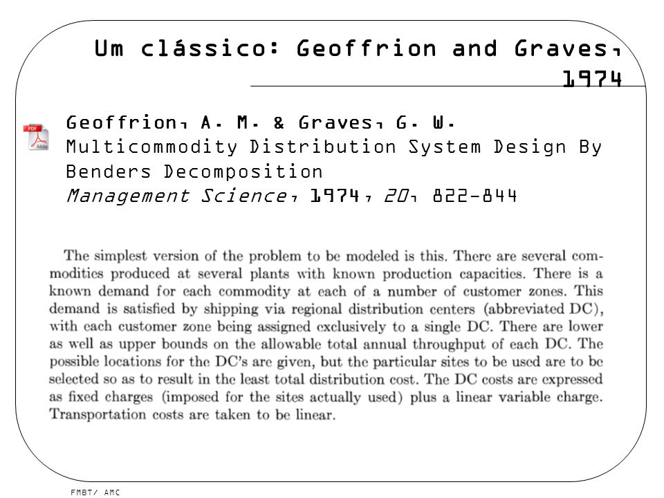 FMBT/ AMC Um clássico: Geoffrion and Graves, 1974 Geoffrion, A. M. & Graves, G. W. Multicommodity Distribution System Design By Benders Decomposition