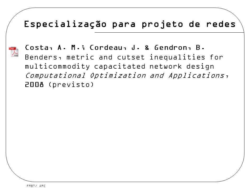 FMBT/ AMC Especialização para projeto de redes Costa, A. M.; Cordeau, J. & Gendron, B. Benders, metric and cutset inequalities for multicommodity capa