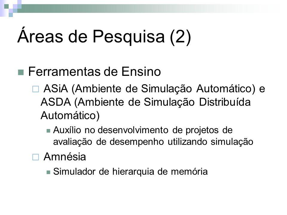 Áreas de Pesquisa (2) Ferramentas de Ensino ASiA (Ambiente de Simulação Automático) e ASDA (Ambiente de Simulação Distribuída Automático) Auxílio no desenvolvimento de projetos de avaliação de desempenho utilizando simulação Amnésia Simulador de hierarquia de memória