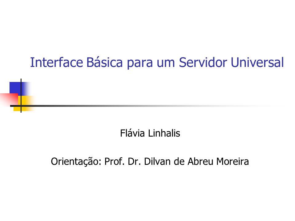 Interface Básica para um Servidor Universal Flávia Linhalis Orientação: Prof. Dr. Dilvan de Abreu Moreira