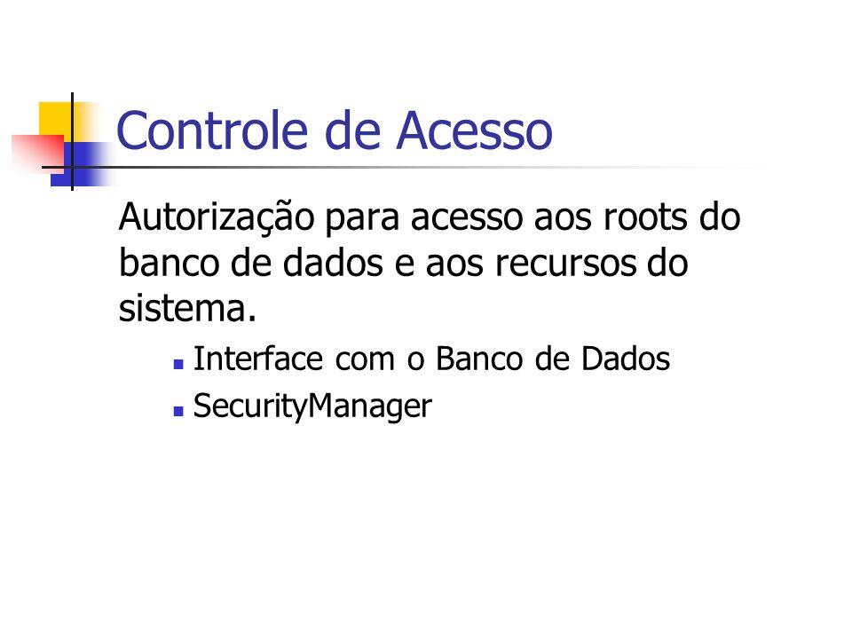 Controle de Acesso Autorização para acesso aos roots do banco de dados e aos recursos do sistema. Interface com o Banco de Dados SecurityManager